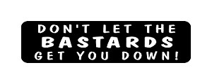 DON'T LET THE BASTARDS GET YOU DOWN!  HELMET DECAL