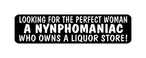 """LOOKING FOR THE PERFECT WOMAN A NYNPHOMANIAC WHO OWNS A LIQUOR STORE!"" Motorcycle Decal"