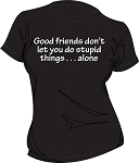 GOOD FRIENDS DON'T LET YOU..... LADIES  BLACK T-SHIRT