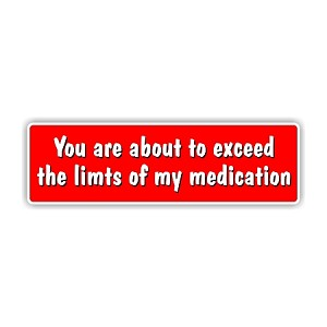 """You are about to exceed the limits of my medication"" Bumper Sticker  10"" X 3"""